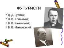 ФУТУРИСТИ Д. Д. Бурлюк; В. В. Хлебников; В. В. Каменський; В. В. Маяковський