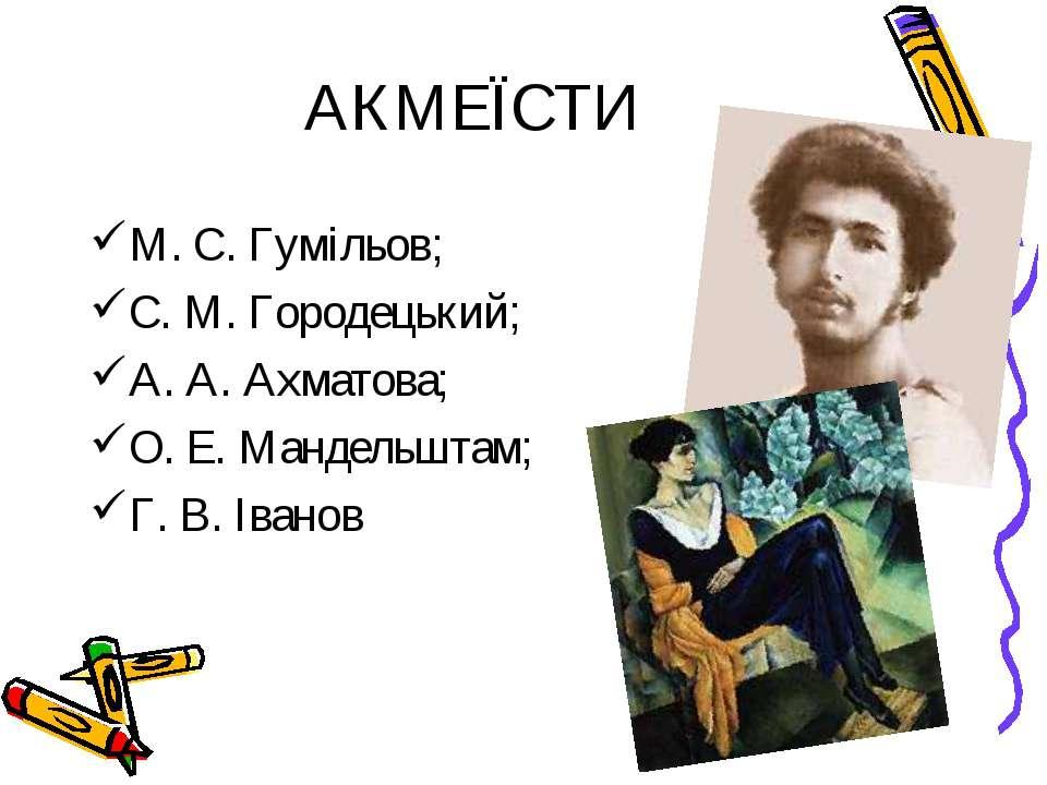 АКМЕЇСТИ М. С. Гумільов; С. М. Городецький; А. А. Ахматова; О. Е. Мандельштам...