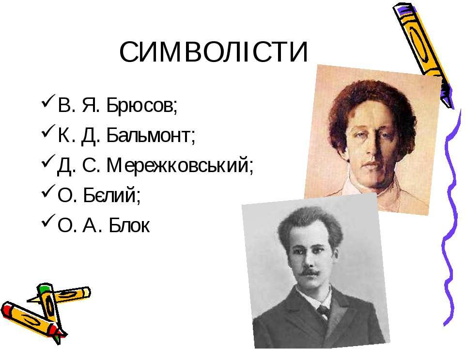 СИМВОЛІСТИ В. Я. Брюсов; К. Д. Бальмонт; Д. С. Мережковський; О. Бєлий; О. А....