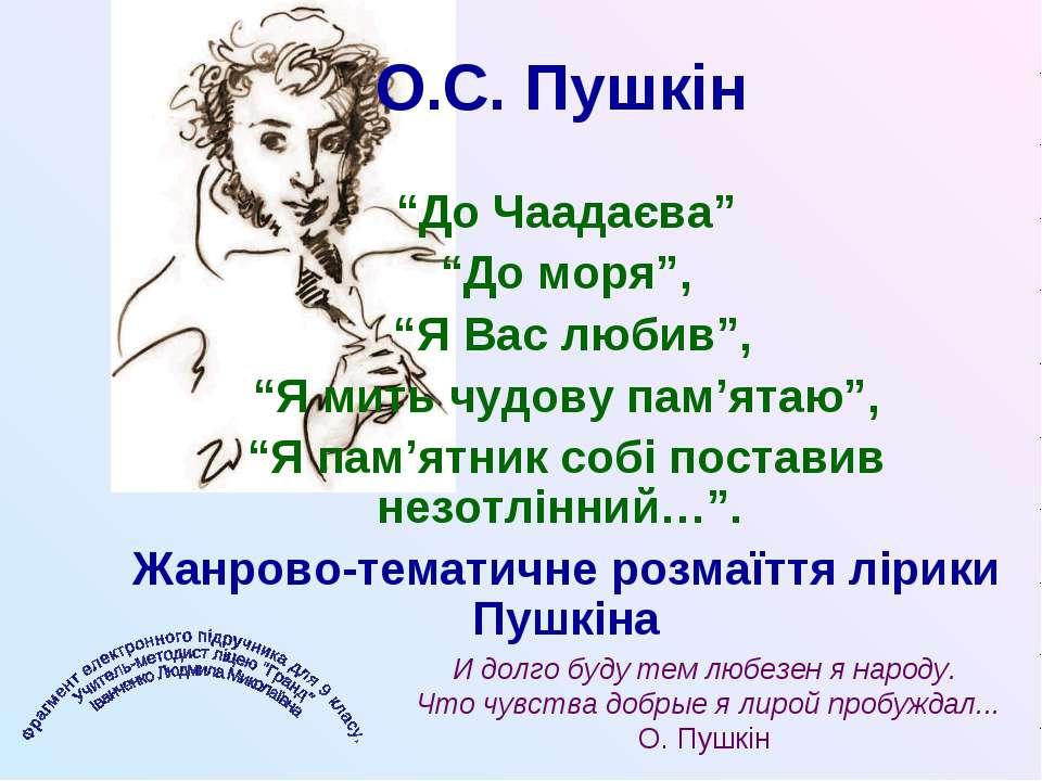 """О.С. Пушкін """"До Чаадаєва"""" """"До моря"""", """"Я Вас любив"""", """"Я мить чудову пам'ятаю"""",..."""