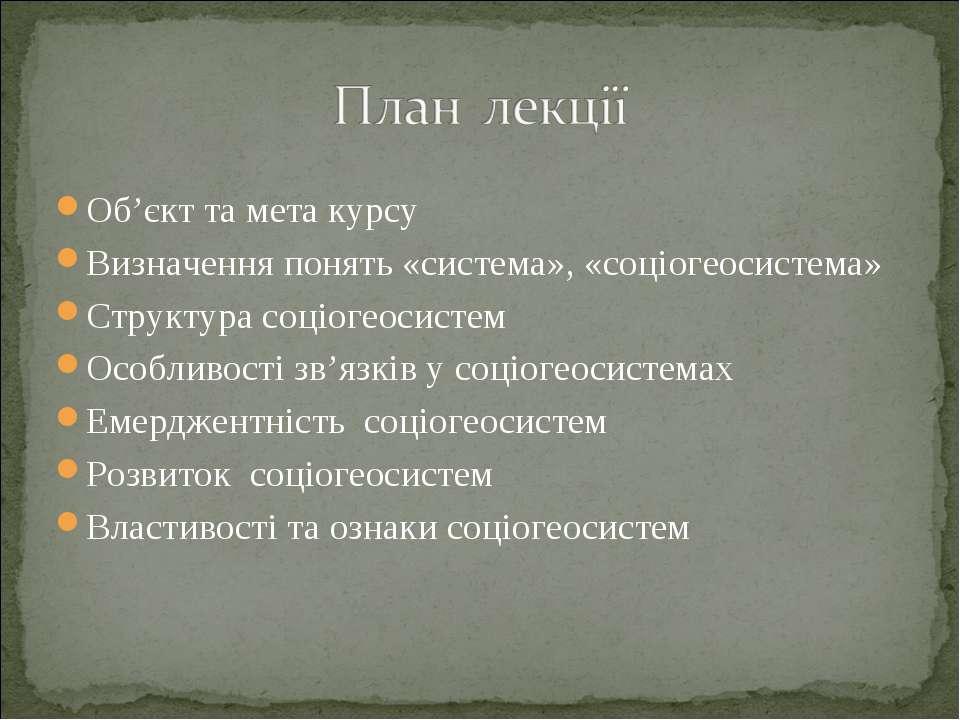 Об'єкт та мета курсу Визначення понять «система», «соціогеосистема» Структура...