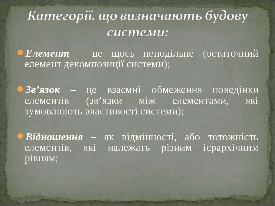 Елемент – це щось неподільне (остаточний елемент декомпозиції системи); Зв'яз...