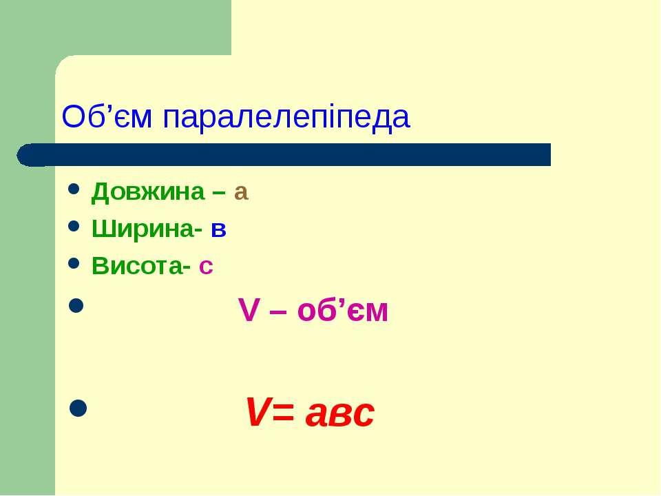 Об'єм паралелепіпеда Довжина – а Ширина- в Висота- с V – oб'єм V= авс