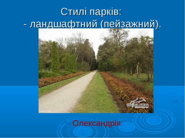 Стилі парків: - ландшафтний (пейзажний). Олександрія