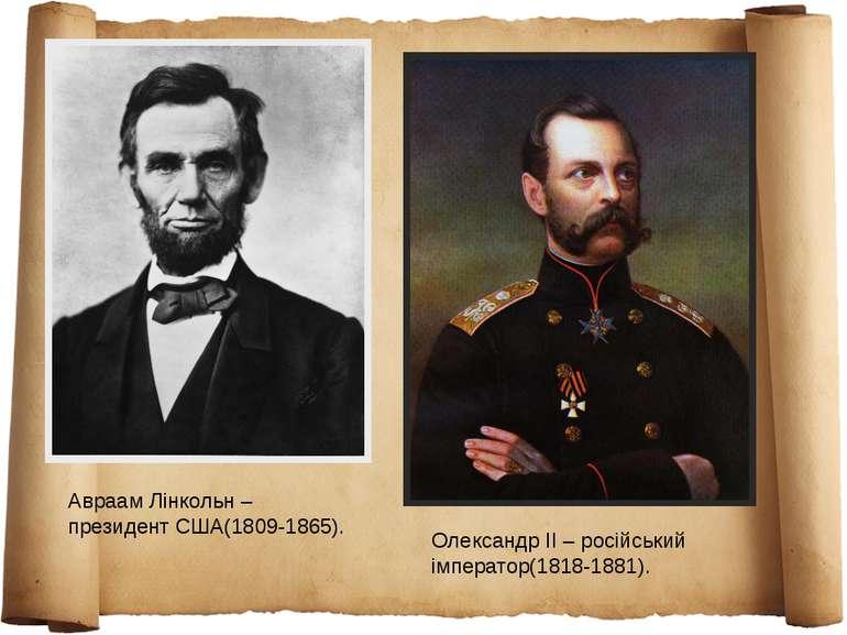 Авраам Лінкольн – президент США(1809-1865). Олександр ІІ – російський імперат...