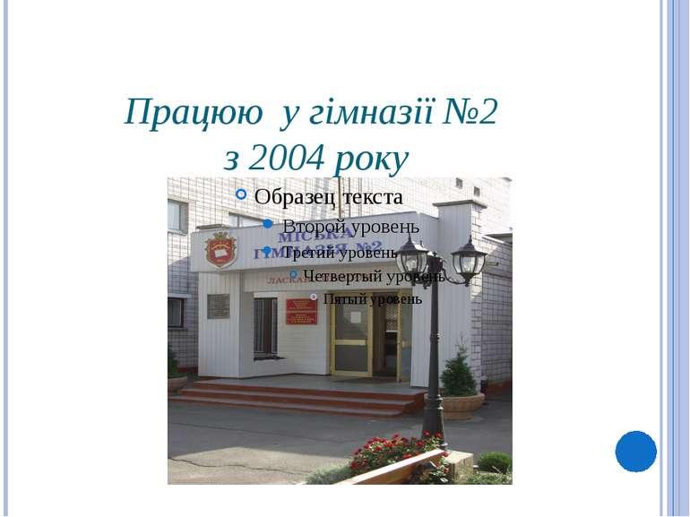 Працюю у гімназії №2 з 2004 року