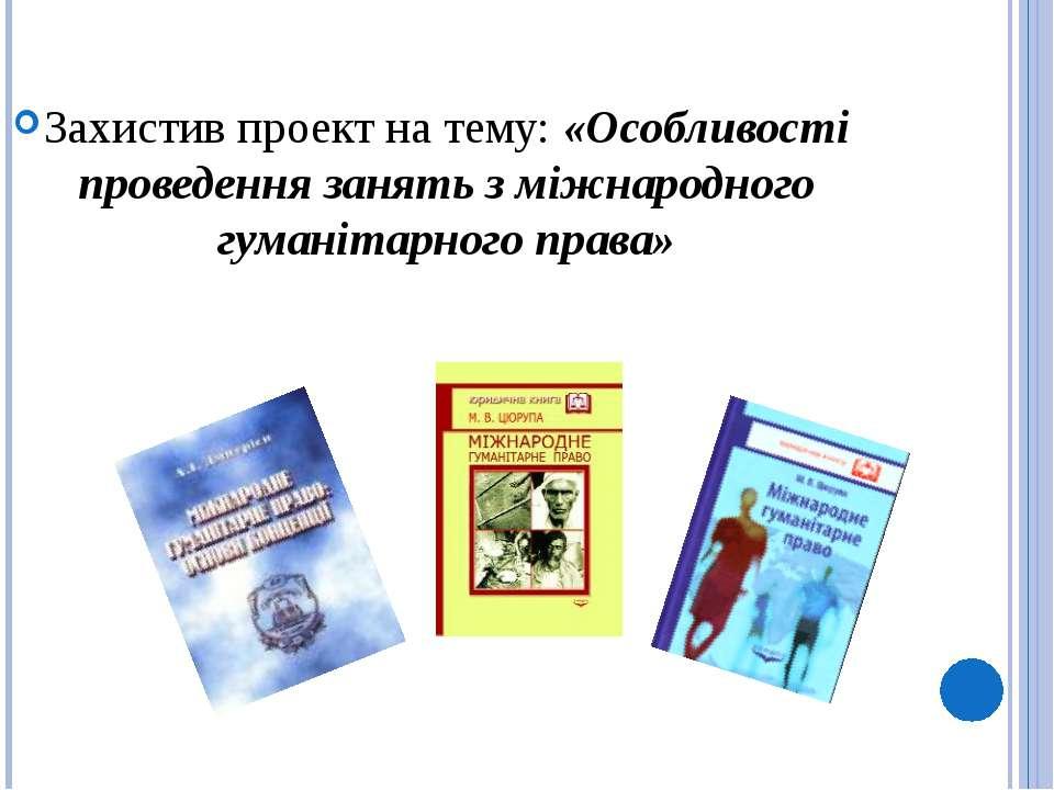 Захистив проект на тему: «Особливості проведення занять з міжнародного гумані...