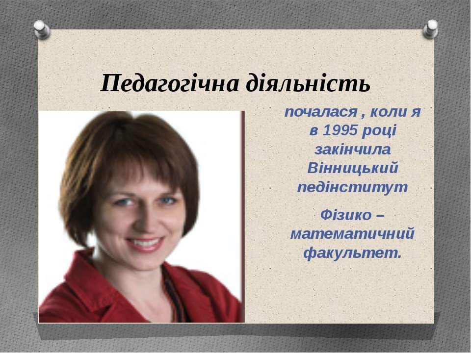 Педагогічна діяльність почалася , коли я в 1995 році закінчила Вінницький пед...