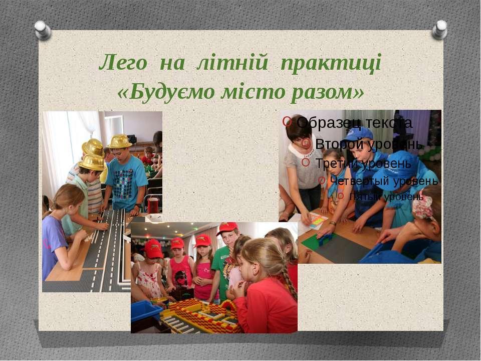 Лего на літній практиці «Будуємо місто разом»