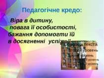 Педагогічне кредо: ,, Віра в дитину, повага її особистості, бажання допомогти...