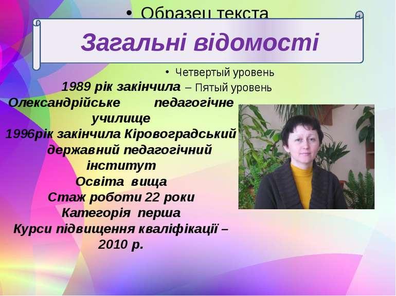 1989 рік закінчила Олександрійське педагогічне училище 1996рік закінчила Кіро...