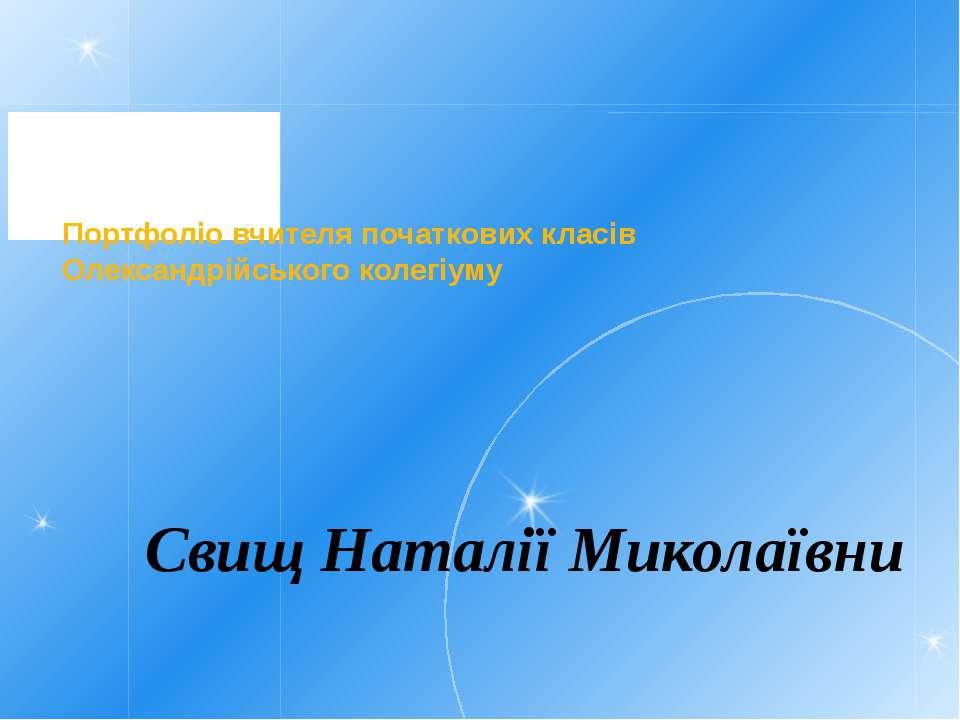 Портфоліо вчителя початкових класів Олександрійського колегіуму Свищ Наталії ...
