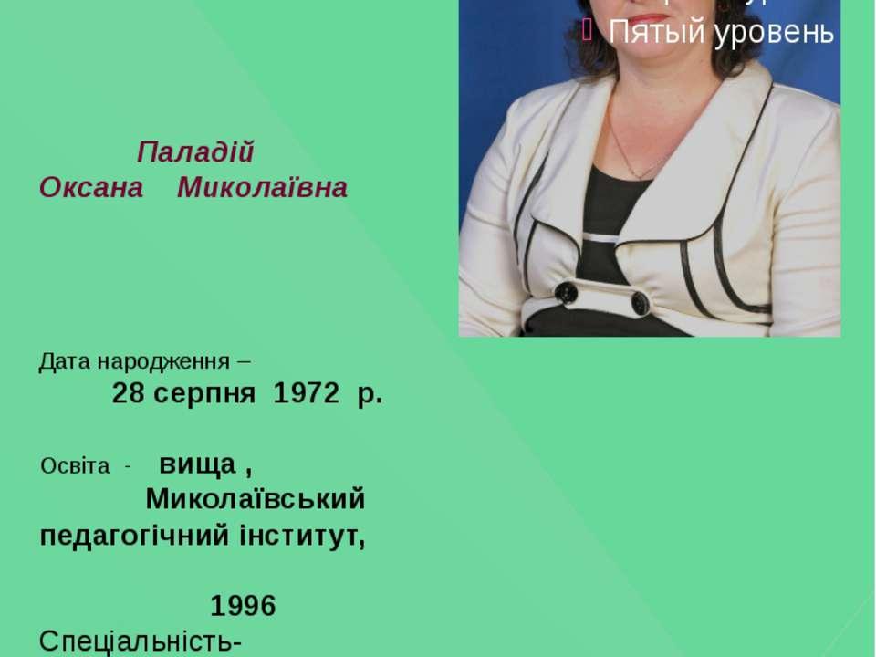 Паладій Оксана Миколаївна Дата народження – 28 серпня 1972 р. Освіта - вища ,...