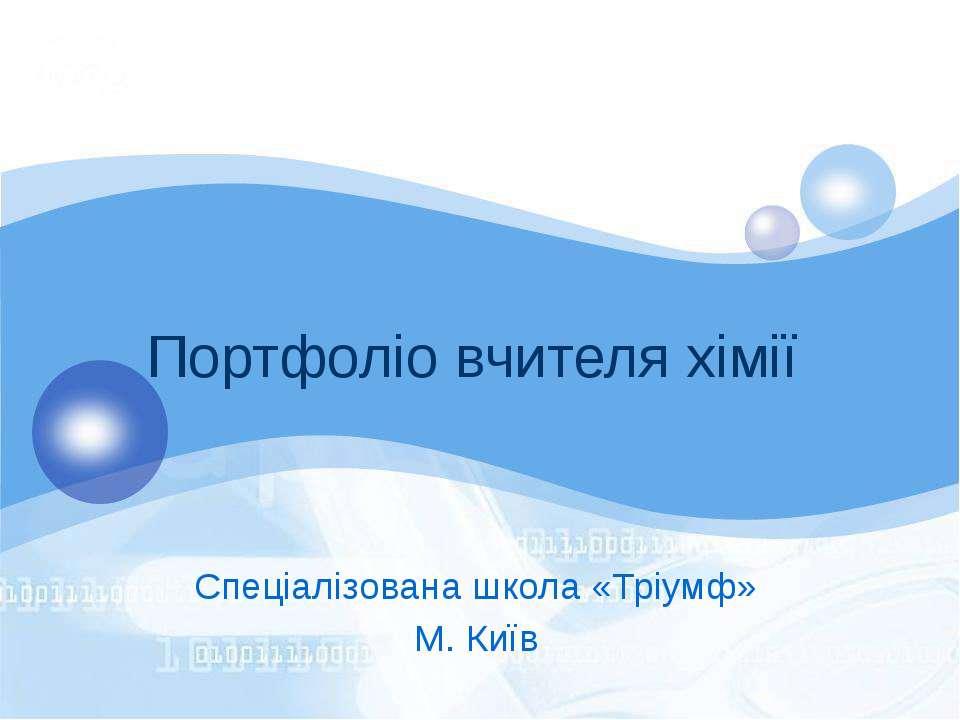 Портфоліо вчителя хімії Спеціалізована школа «Тріумф» М. Київ
