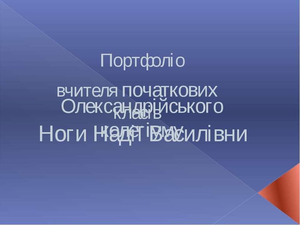 Портфоліо вчителя початкових класів Олександрійського колегіуму Ноги Надії Ва...