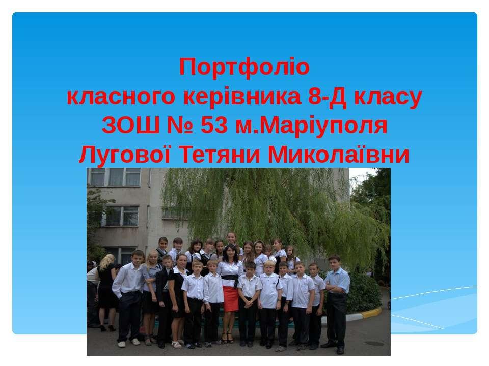Портфоліо класного керівника 8-Д класу ЗОШ № 53 м.Маріуполя Лугової Тетяни Ми...