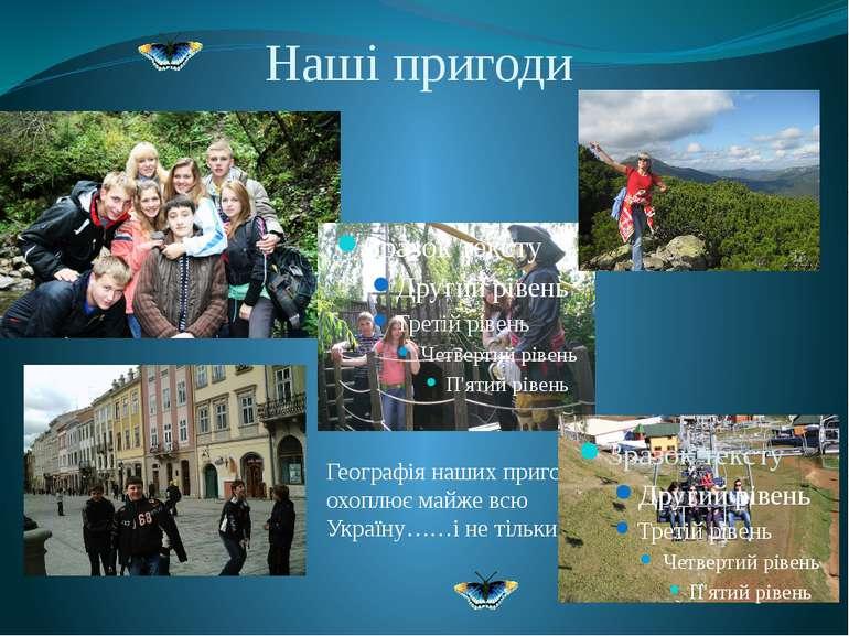 Наші пригоди Географія наших пригод охоплює майже всю Україну……і не тільки