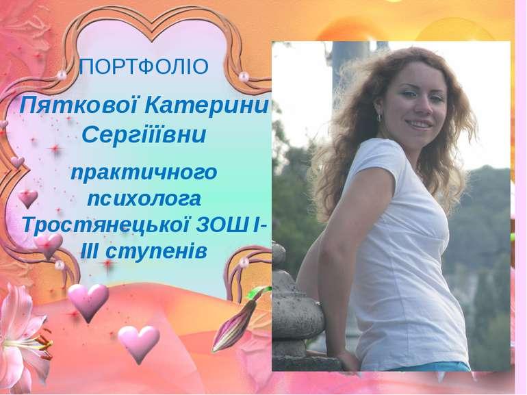 ПОРТФОЛІО Пяткової Катерини Сергіїївни практичного психолога Тростянецької ЗО...