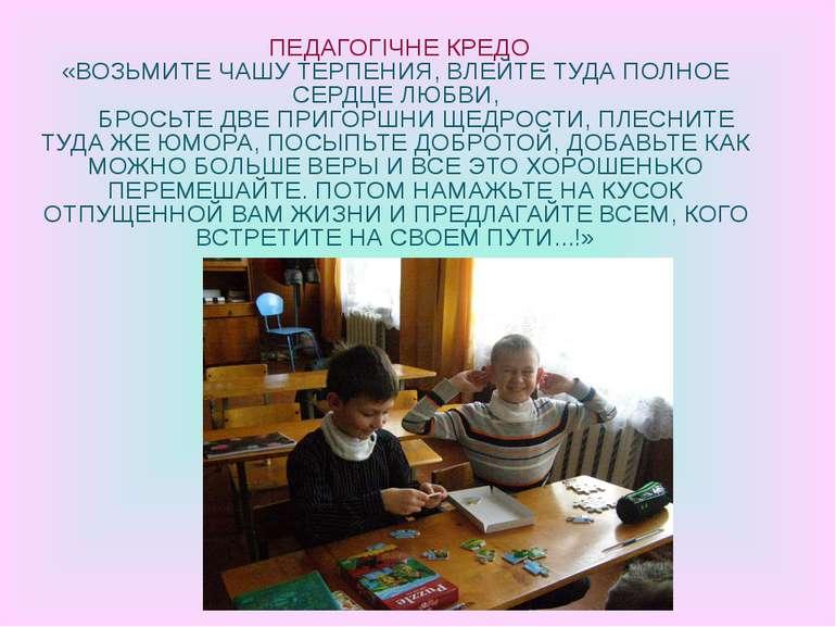 ПЕДАГОГІЧНЕ КРЕДО «ВОЗЬМИТЕ ЧАШУ ТЕРПЕНИЯ, ВЛЕЙТЕ ТУДА ПОЛНОЕ СЕРДЦЕ ЛЮБВИ, Б...
