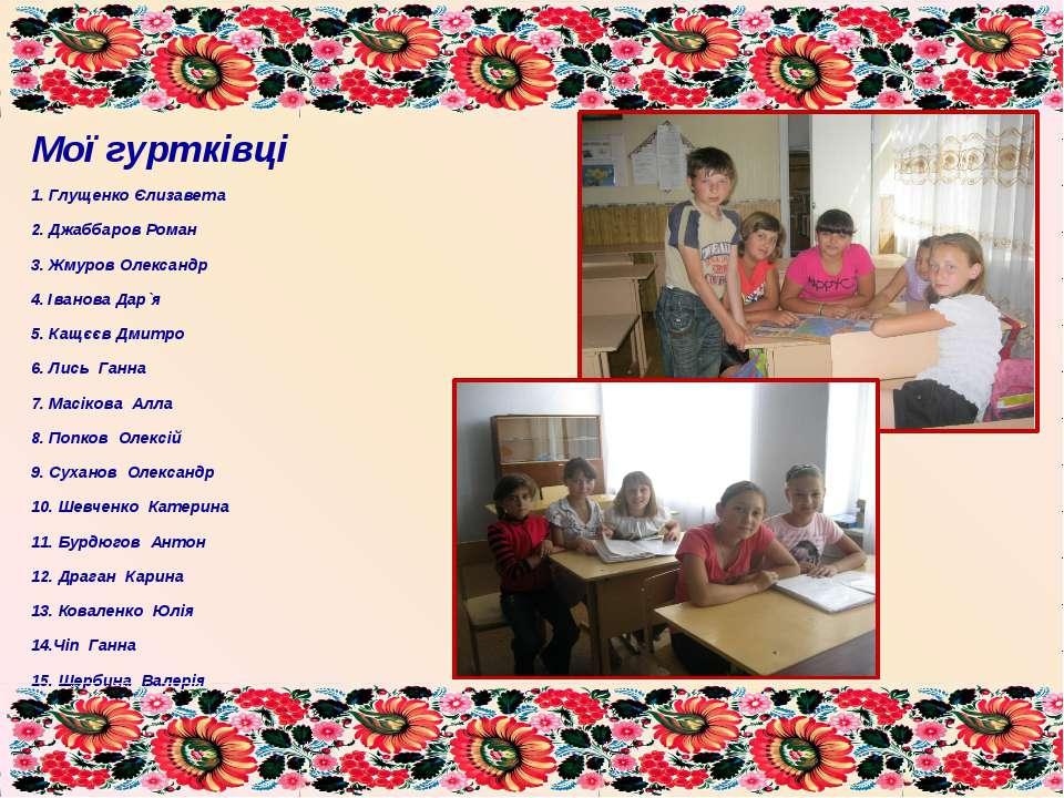 Мої гуртківці 1. Глущенко Єлизавета 2. Джаббаров Роман 3. Жмуров Олександр 4....