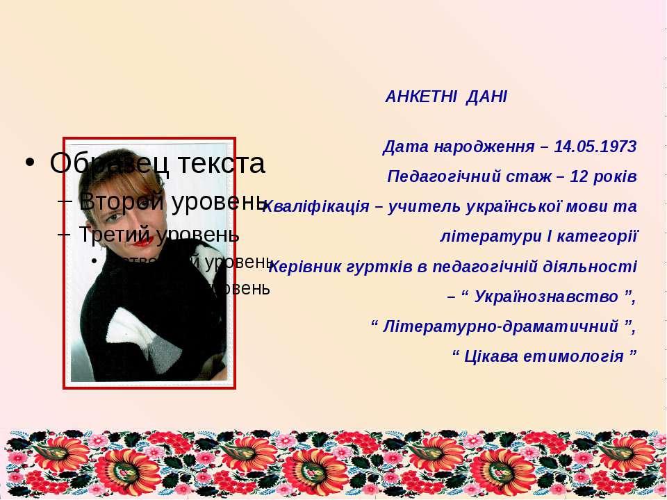 АНКЕТНІ ДАНІ Дата народження – 14.05.1973 Педагогічний стаж – 12 років Кваліф...