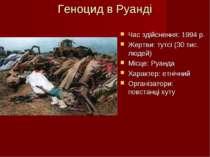 Геноцид в Руанді Час здійснення: 1994 р. Жертви: тутсі (30 тис. людей) Місце:...