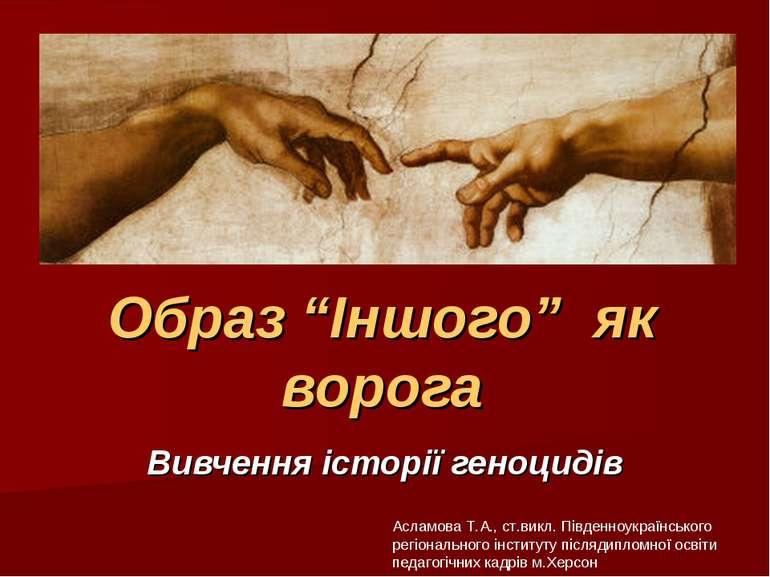 """Образ """"Іншого"""" як ворога Вивчення історії геноцидів Асламова Т.А., ст.викл. П..."""