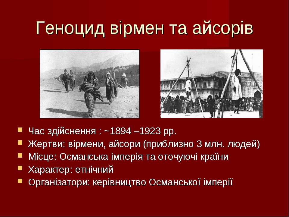 Геноцид вірмен та айсорів Час здійснення : ~1894 –1923 рр. Жертви: вірмени, а...