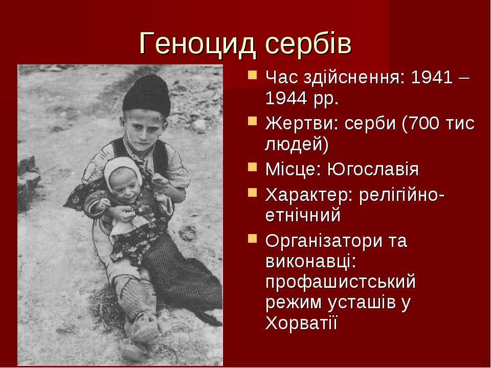 Геноцид сербів Час здійснення: 1941 – 1944 рр. Жертви: серби (700 тис людей) ...