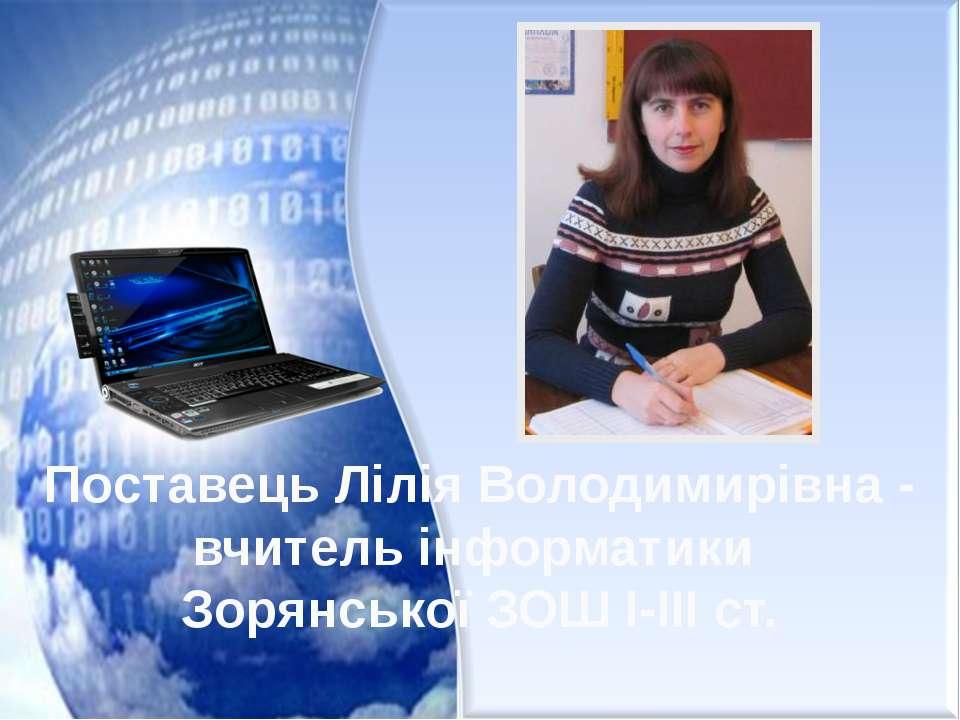 Поставець Лілія Володимирівна - вчитель інформатики Зорянської ЗОШ І-ІІІ ст.