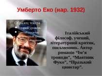 Умберто Еко (нар. 1932) Італійський філософ, учений, літературний критик, пис...