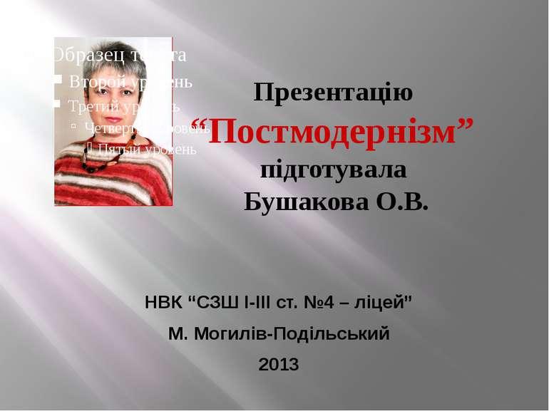 """Презентацію """"Постмодернізм"""" підготувала Бушакова О.В. НВК """"СЗШ І-ІІІ ст. №4 –..."""