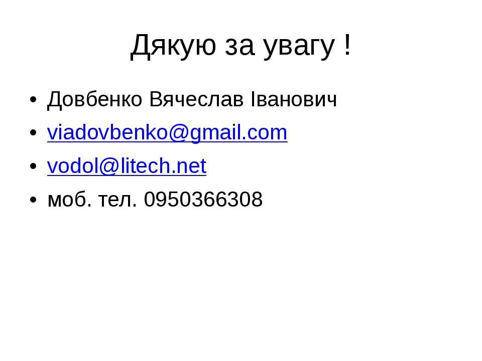 Дякую за увагу ! Довбенко Вячеслав Іванович viadovbenko@gmail.com vodol@litec...