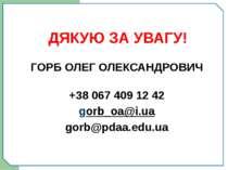 ДЯКУЮ ЗА УВАГУ! ГОРБ ОЛЕГ ОЛЕКСАНДРОВИЧ +38 067 409 12 42 gorb_oa@i.ua gorb@p...