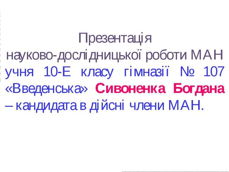 Презентація науково-дослідницької роботи МАН учня 10-Е класу гімназії № 107 «...