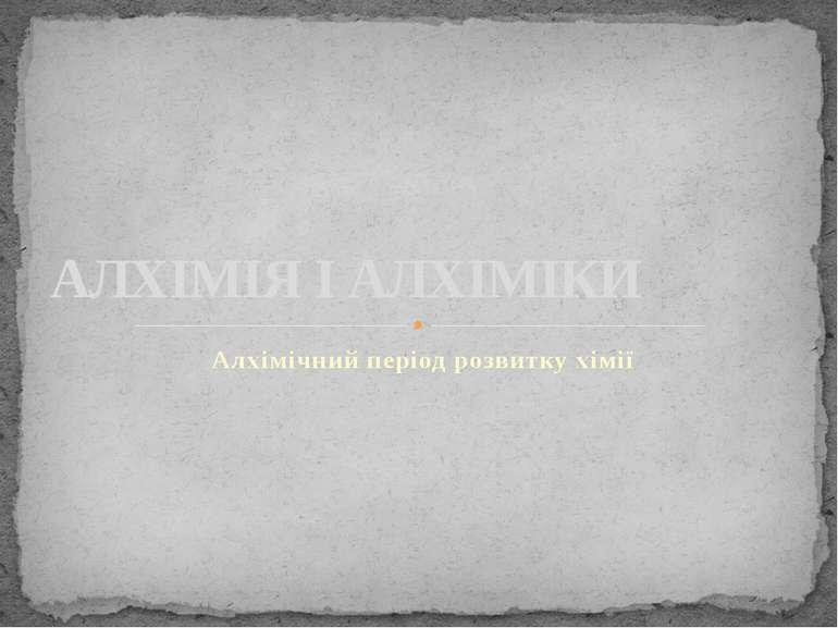 Алхімічний період розвитку хімії АЛХІМІЯ І АЛХІМІКИ