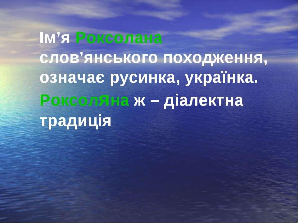 Ім'я Роксолана слов'янського походження, означає русинка, українка. Роксоляна...
