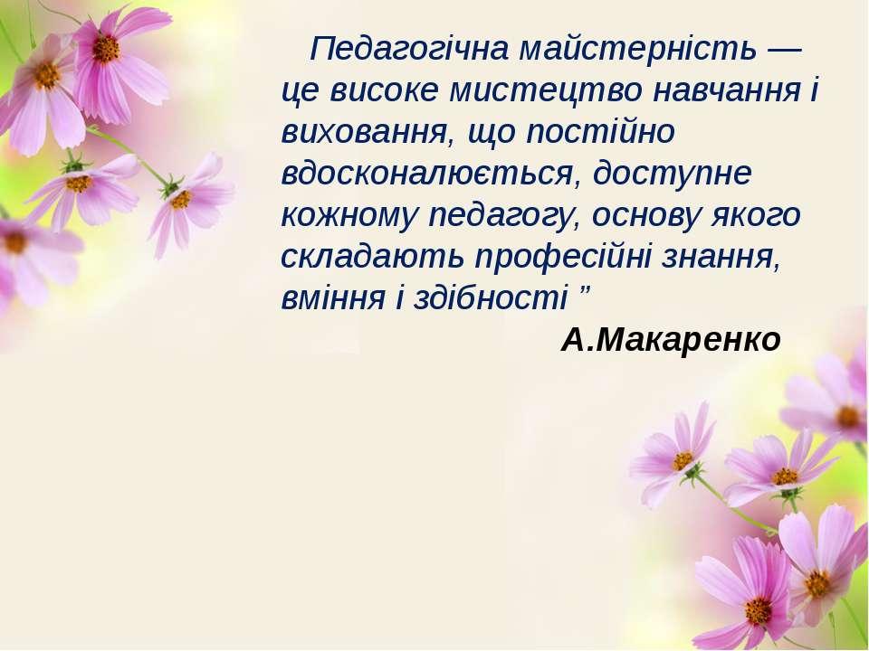 Педагогічна майстерність — це високе мистецтво навчання і виховання, що пості...