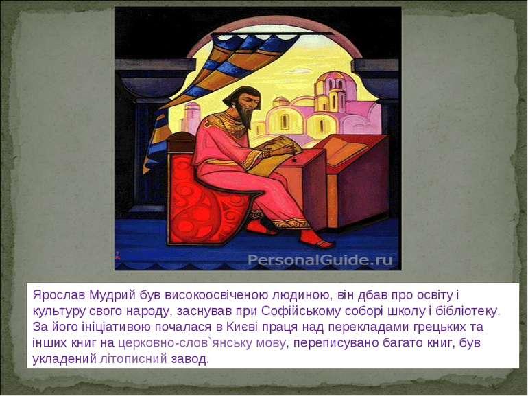 Ярослав Мудрий був високоосвіченою людиною, він дбав про освіту і культуру св...