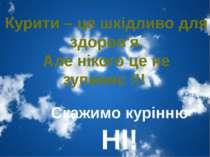 Курити – це шкідливо для здоров'я. Але нікого це не зупиняє !!! Скажимо курін...