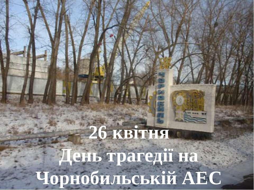 26 квітня День трагедії на Чорнобильській АЕС