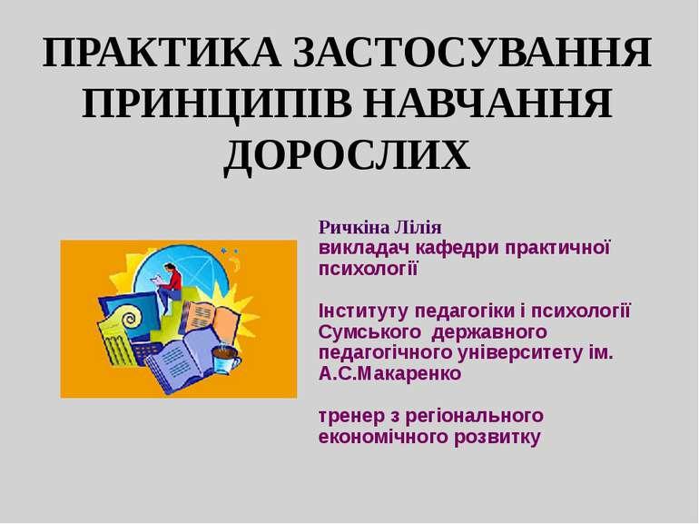 ПРАКТИКА ЗАСТОСУВАННЯ ПРИНЦИПІВ НАВЧАННЯ ДОРОСЛИХ Ричкіна Лілія викладач кафе...