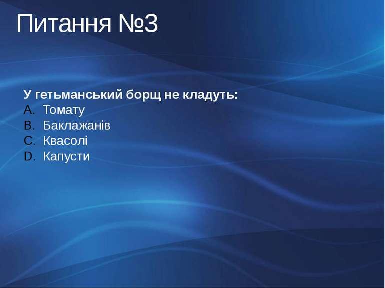 Питання №3 У гетьманський борщ не кладуть: Томату Баклажанів Квасолі Капусти