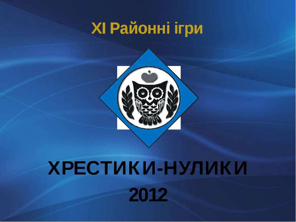 ХІ Районні ігри ХРЕСТИКИ-НУЛИКИ 2012