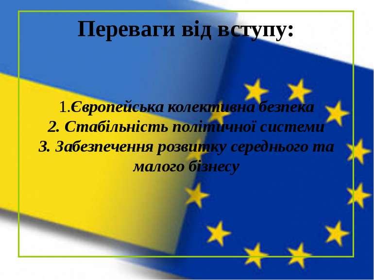 Переваги від вступу: 1.Європейська колективна безпека 2. Стабільність політич...
