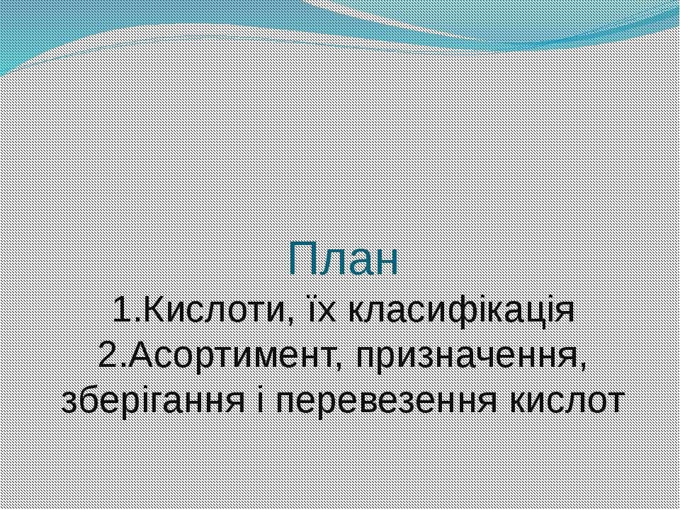 План 1.Кислоти, їх класифікація 2.Асортимент, призначення, зберігання і перев...