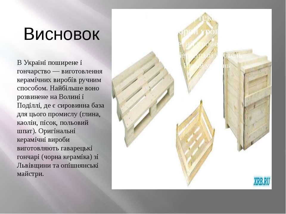 Висновок В Україні поширене і гончарство — виготовлення керамічних виробів ру...