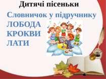 Дитячі пісеньки Словничок у підручнику ЛОБОДА КРОКВИ ЛАТИ