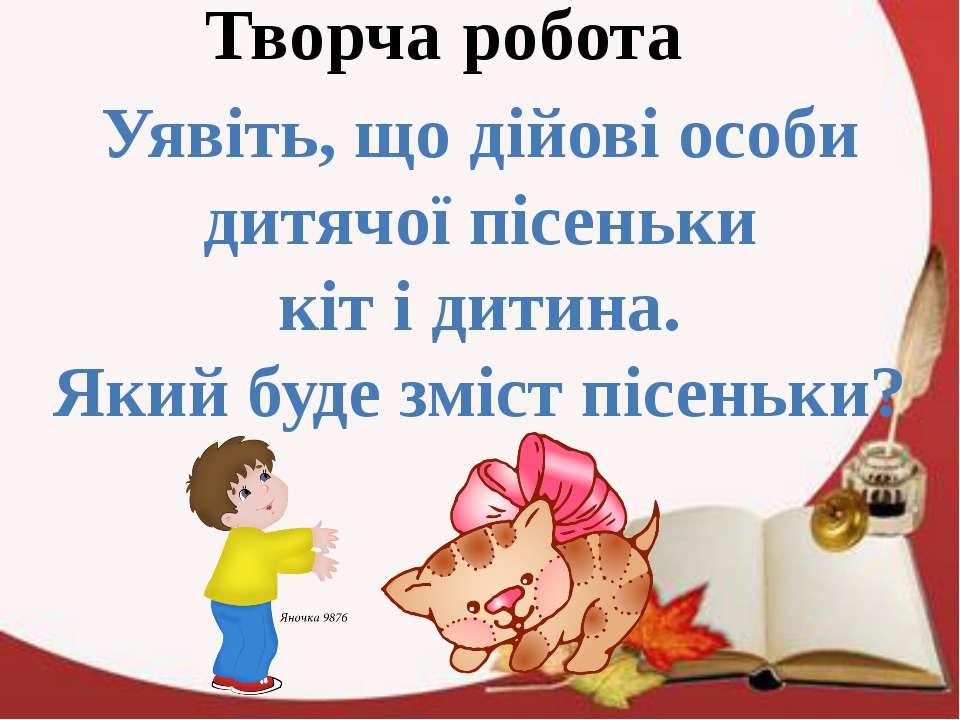 Творча робота Уявіть, що дійові особи дитячої пісеньки кіт і дитина. Який буд...