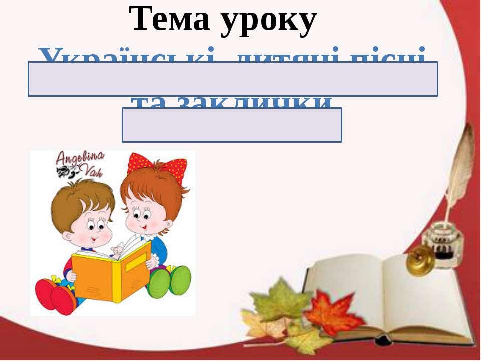 Тема уроку Українські дитячі пісні та заклички